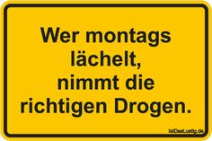 Wer montags lächelt, nimmt die richtigen Drogen. ... gefunden auf https://www.istdaslustig.de/spruch/1457 #lustig #sprüche #fun #spass
