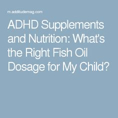 ADHD Supplements and Nutrition: What's the Right Fish Oil Dosage for My Child?