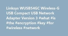 Linksys WUSB54GC Wireless-G USB Compact USB Network Adapter Version 3 #what #is #the #encryption #key #for #wireless #network http://namibia.remmont.com/linksys-wusb54gc-wireless-g-usb-compact-usb-network-adapter-version-3-what-is-the-encryption-key-for-wireless-network/  # Linksys WUSB54GC Wireless-G USB Compact USB Network Adapter Version 3.0 Setup Driver 2.02.02 for Win XP/Vista The WUSB54GC is a compact wireless-G USB adapter that connects your computer to a wireless network. This…