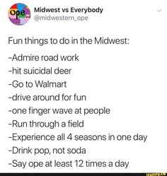 Midwest vs Everybody Fun things to do in the Midwest: -Admire road work -hit suicidal deer -Go to Walmart -drive around for fun -one finger wave at people -Run through a field -Experience all 4 seasons in one day ~Drink pop, not soda -Sa Funny Car Memes, Funny Sports Memes, Sports Humor, Funny Quotes, Funny Drunk, 9gag Funny, Memes Humor, Funny Fails, Ohio Memes