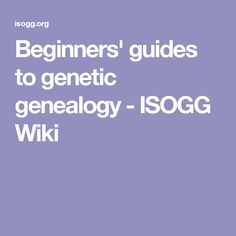 Beginners' guides to genetic genealogy - ISOGG Wiki
