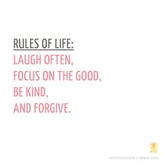 Rules of Life:  Laugh often, focus on the good, be kind, and forgive.