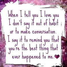 Its true. I dont say I love you unless its for a moment that means it.
