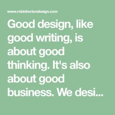 Good design, like good writing, is about good thinking. It's also about good business. We design in partnership with our clients. We want to know and understand
