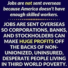 Jobs are NOT sent oversees because America doesn't have enough skilled workers. Jobs are sent overseas so corporations, banks, and stockholders can make huge profits off the backs of non-unionized, uninsured, desperate people living in third world poverty.
