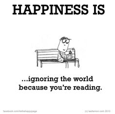 Happiness is ignoring the world because you are reading...:-)