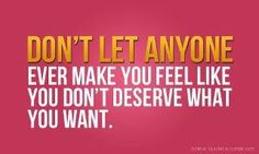 Don't let anyone ever make you feel like you don't deserve what you want.      #Spectrumlearn #quotes & #notes