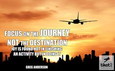 Focus on the journey, not the destination. Joy is found not in finishing an activity, but in doing it.