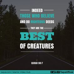 """""""Indeed, those who #believe and do #righteous deeds - they are the best of creatures."""" #Quran 98:7 #islam #muslim #islamic #quotes #islamicreminder #faith #religion #morals #muslims #life #lifestyle #lifegoals"""