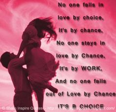 No one falls in love by choice, It's by chance, No one stays in love by Chance, It's by WORK, And no one falls out of Love by Chance IT'S by CHOICE #love #quotes