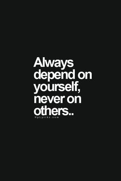 always depend on yourself, never on others