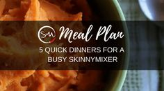 Meal Plan: 5 Quick Dinners for a Busy Skinnymixer