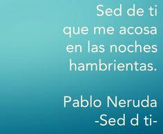 Sed de ti que me acosa en las noches hambrientas. #Love #Quote - Pablo Neruda