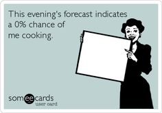 This evening's forecast indicates a 0% chance of me cooking.
