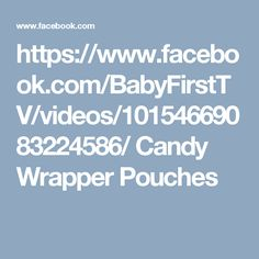 https://www.facebook.com/BabyFirstTV/videos/10154669083224586/  Candy Wrapper Pouches
