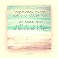 """People often say that motivation doesn't last. well, neither does bathing - that's why we recommend it daily."" - Zig Ziglar"