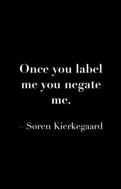 Soren Kierkegaard. never believe what you hear with your ears and only believe half of what you see. labels are a huge problem in society
