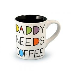 """Daddy Needs Coffee Mug -   His needs are few: food, air, shelter.......coffee. Tell it like it is with our """"Daddy Needs Coffee"""" Mug.     The back reads, """"Give Daddy Some Sugar!"""" $12.99"""