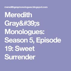 Meredith Gray's Monologues: Season 5, Episode 19: Sweet Surrender