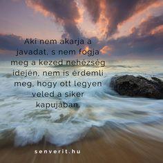 Aki nem akarja a javadat, s nem fogja meg a kezed nehézség idején, nem is érdemli meg, hogy ott legyen veled a siker kapujában. Tao, Poems, Life Quotes, Baking, Quotes About Life, Quote Life, Poetry, Bakken, Verses