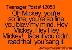 Teenager Post #12053 ~ Oh Mickey, you're so fine, you're so fine you blow my mind. Hey Mickey. Hey Hey Mickey!.. Face it you didn't read that, you sang it. ☮