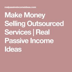 Make Money Selling Outsourced Services | Real Passive Income Ideas
