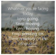 Whatever you're facing today, keep going, keep moving, keep hoping, keep pressing on. There is victory on the other side!