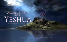 Always stand for YESHUA even if you stand alone.