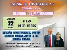 Te invitamos a la REUNIÓN DE MATRIMONIO, que se realizará en nuestra iglesia  EL DÍA VIERNES 22 DE ABRIL DEL 2016 A LAS 19:30 HORAS. Estarán ministrando el Pastor Dionisio Medina junto a su esposa Esther. IGLESIA DE LOS HECHOS 1:8 Dirección: PRELIMINAR DE PAZ 1203 BARRIO SAN FÉLIX - PAYSANDÚ - URUGUAY
