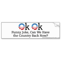"Anti-Obama ""OK OK, Funny Joke, Can We Have the Cou Bumper Sticker"