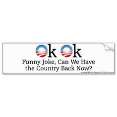 "Anti-Obama ""OK OK, Funny Joke, Can We Have the Cou Bumper Sticker"