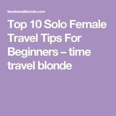Top 10 Solo Female Travel Tips For Beginners – time travel blonde