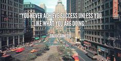 You never achieve success unless you like what you are doing. - Dale Carnegie at Lifehack Quotes  Dale Carnegie at quotes.lifehack.org/by-author/dale-carnegie/