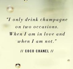 """☆  """"I only drink champagne on two occasions ... when I am in love, and when I am not.""""  ~ CoCo Chanel"""