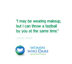 """I may be wearing makeup but I can throw a fastball by you at the same time."""" - Jennie Finch   #wordstoliveby #quote  http://women-who-dare.com/"""