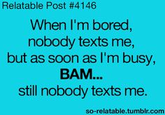 :'( lolish that's me yap no one ever texts me not even when im busy...well only thing that text me is redbox and JcPenneys :(