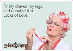 Finally shaved my legs, and donated it to Locks of Love. | Snarkecards