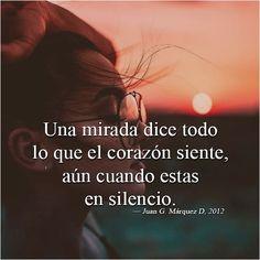 Una mirada dice todo lo que el corazón siente, aún cuando estas en silencio. (Juan G. Márquez D, 2012)