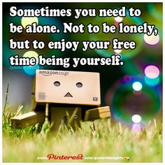 Sometimes you need to be alone. Not to be lonely, but to enjoy your free time being yourself.