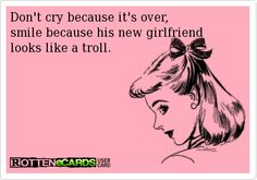 Don't cry because it's over, smile because his new girlfriend looks like a troll.