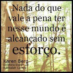 Nada do que vale a pena ter nesse mundo é alcançado sem esforço.  ~ #karenberg #kabbalah