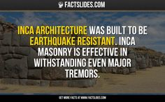 Inca architecture was built to be earthquake resistant. Inca masonry is effective in withstanding even major tremors.