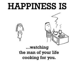 Happiness is watching the man of your life cooking for you.