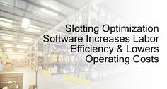 How Slotting Optimization Software Increases Labor Efficiency & Lowers Operating Costs