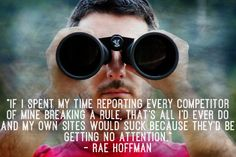 """""""If I spent my time reporting every competitor of mine breaking a rule, that's all I'd EVER do and my own sites would suck because they'd be getting no attention."""" – Rae Hoffman"""