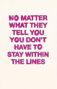 """No matter what they tell you, you don't have to stay within the lines."""