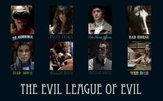 The Evil League of Evil I don't know who cares or who I'm talking. To but I would like the world to know I am portraying Fury Likea in my schools production of Doctor Horrible so yeah I'm in the Evil League of Evil