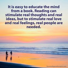 It is easy to educate the mind from a book. Reading can stimulate real thoughts and real ideas, but to stimulate real love and real feelings, real people are needed.