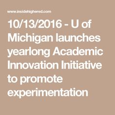 10/13/2016 - U of Michigan launches yearlong Academic Innovation Initiative to promote experimentation