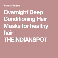 Overnight Deep Conditioning Hair Masks for healthy hair   THEINDIANSPOT